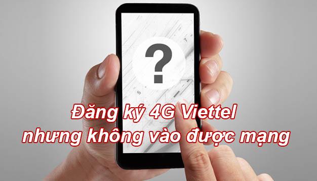Đăng ký 4G Viettel nhưng không vào được mạng phải làm sao?